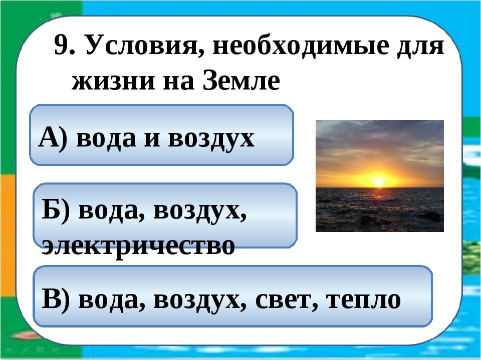 9. Условия, необходимые для жизни на Земле В) вода, воздух, свет, тепло А) во...