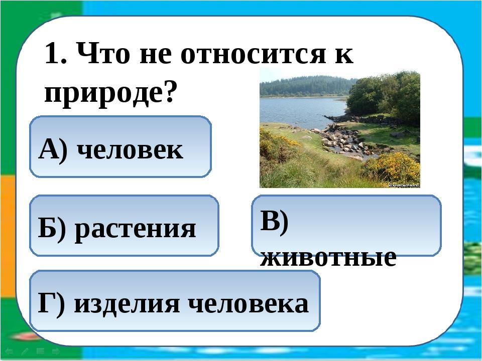 1. Что не относится к природе? Г) изделия человека В) животные Б) растения А...