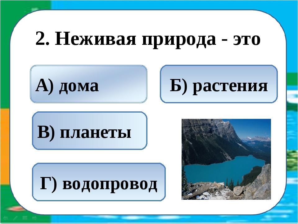 2. Неживая природа - это В) планеты Б) растения Г) водопровод