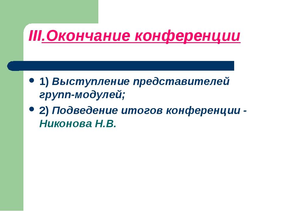 III.Окончание конференции 1) Выступление представителей групп-модулей; 2) Под...