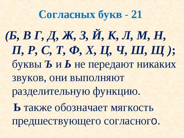 Согласных букв - 21 (Б, В Г, Д, Ж, З, Й, К, Л, М, Н, П, Р, С, Т, Ф, Х, Ц, Ч,...