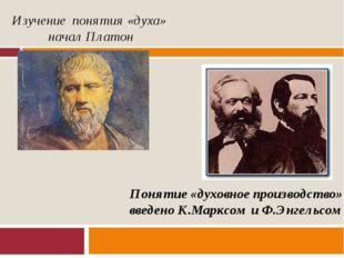 Изучение понятия «духа» начал Платон Понятие «духовное производство» введено