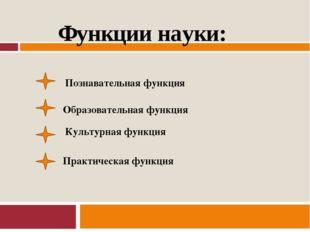 Функции науки: Познавательная функция Образовательная функция Культурная фун