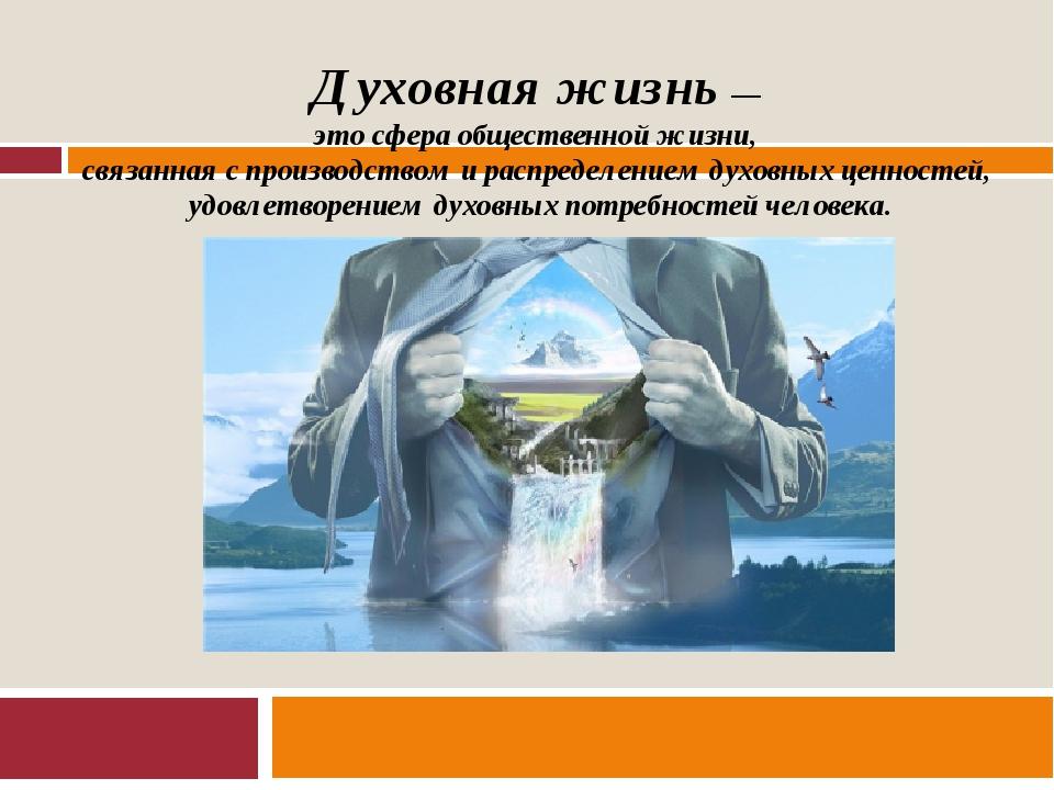 Духовная жизнь — это сфера общественной жизни, связанная с производством и ра...
