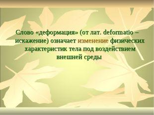 Слово «деформация» (от лат. deformatio – искажение) означает изменение физиче