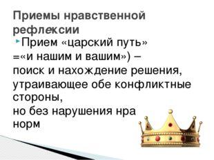 Приемы нравственной рефлексии Прием «царский путь» =«и нашим и вашим») – поис