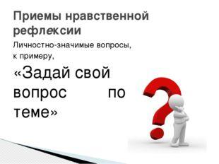 Приемы нравственной рефлексии Личностно-значимые вопросы, к примеру, «Задай с