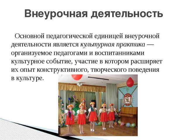 Основной педагогической единицей внеурочной деятельности является культурна...