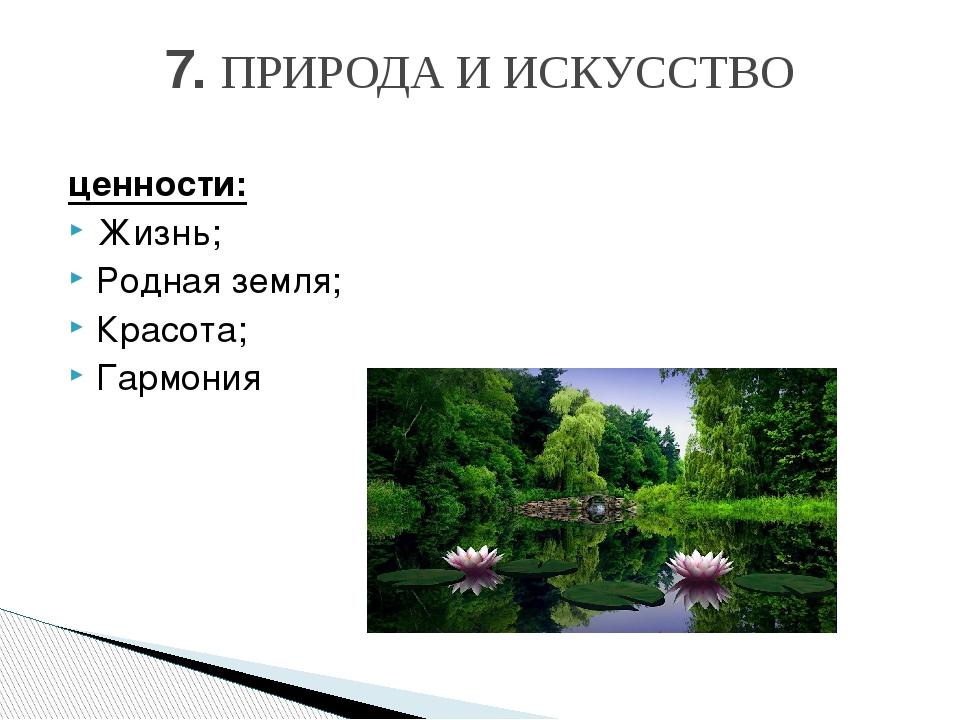 ценности: Жизнь; Родная земля; Красота; Гармония 7. ПРИРОДАИИСКУССТВО