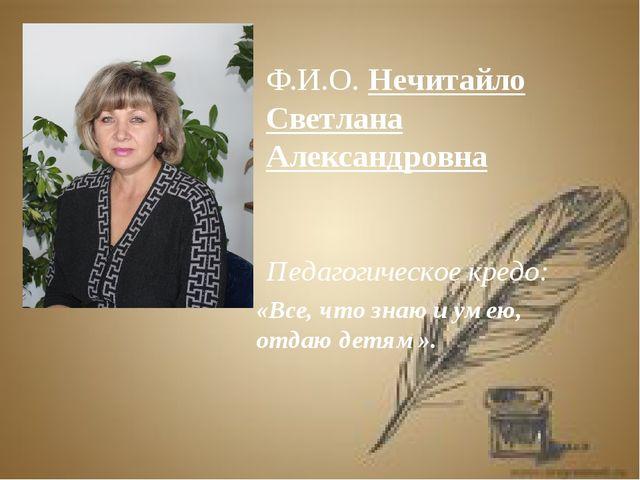 Ф.И.О. Нечитайло Светлана Александровна Педагогическое кредо: «Все, что знаю...