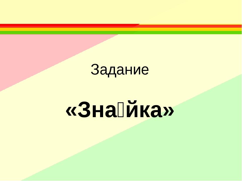 Задание «Зна́йка»