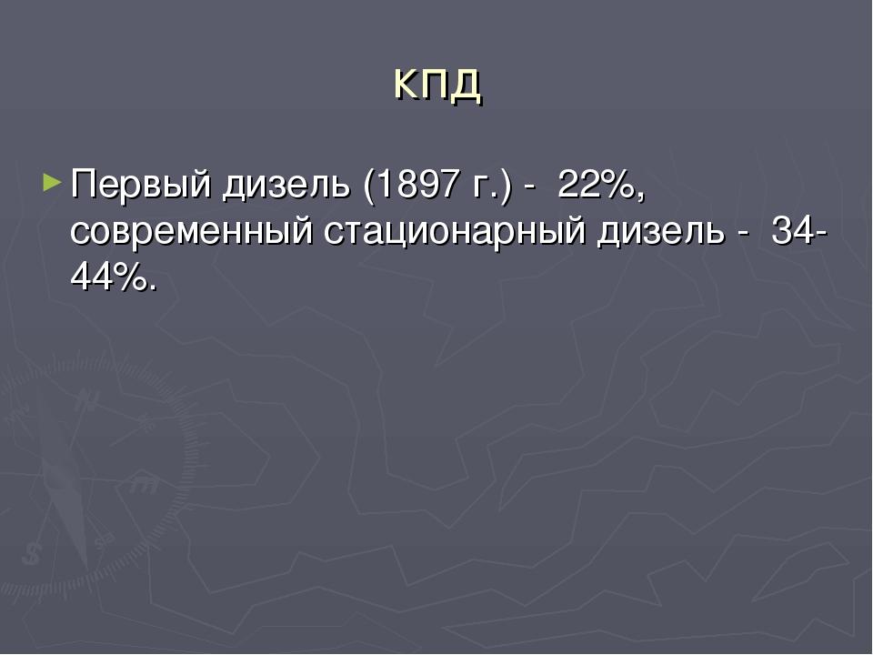 кпд Первый дизель (1897 г.) - 22%, современный стационарный дизель - 34-44%.