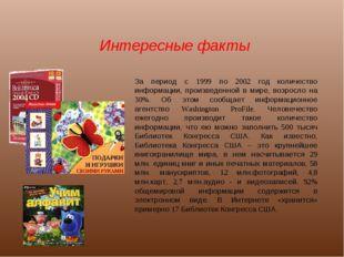Интересные факты За период с 1999 по 2002 год количество информации, произвед