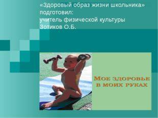«Здоровый образ жизни школьника» подготовил: учитель физической культуры Зоти