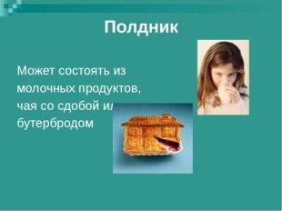 Полдник Может состоять из молочных продуктов, чая со сдобой или бутербродом