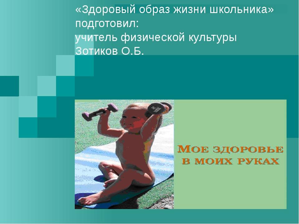 «Здоровый образ жизни школьника» подготовил: учитель физической культуры Зоти...