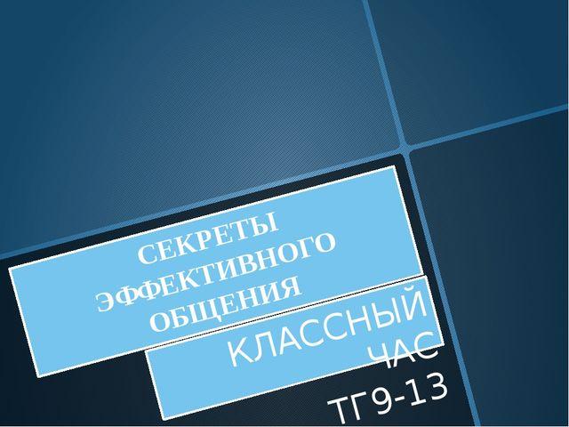СЕКРЕТЫ ЭФФЕКТИВНОГО ОБЩЕНИЯ КЛАССНЫЙ ЧАС ТГ9-13