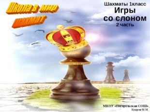 Шахматы 1класс Игры со слоном 2 часть МКОУ «Погорельская СОШ» Кощеев М.М.