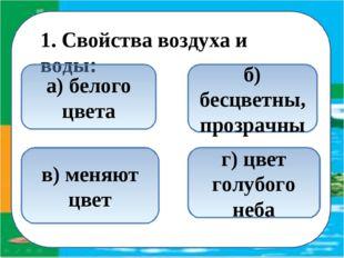 1. Свойства воздуха и воды: б) бесцветны, прозрачны в) меняют цвет а) белого