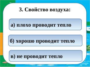 3. Свойство воздуха: а) плохо проводит тепло б) хорошо проводит тепло в) не