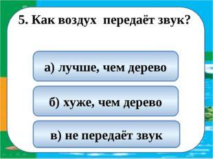 5. Как воздух передаёт звук? б) хуже, чем дерево в) не передаёт звук а) лучш