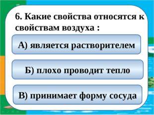 6. Какие свойства относятся к свойствам воздуха : Б) плохо проводит тепло А)
