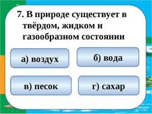 7. В природе существует в твёрдом, жидком и газообразном состоянии б) вода а)