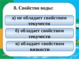 8. Свойство воды: б) обладает свойством текучести а) не обладает свойством т