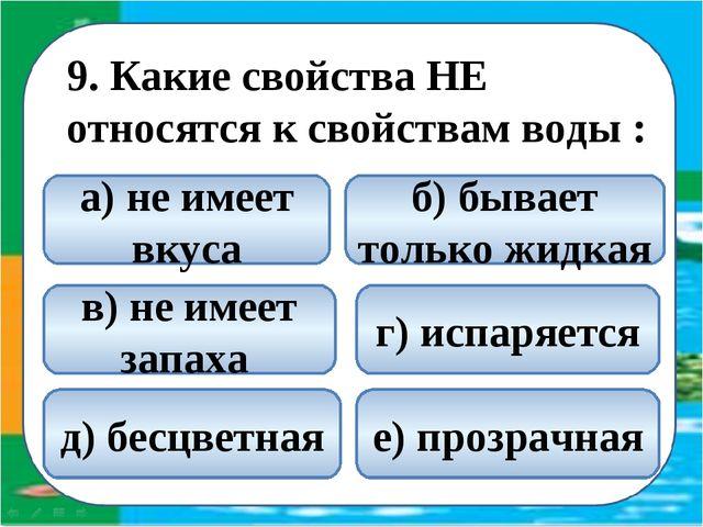 9. Какие свойства НЕ относятся к свойствам воды : б) бывает только жидкая а)...