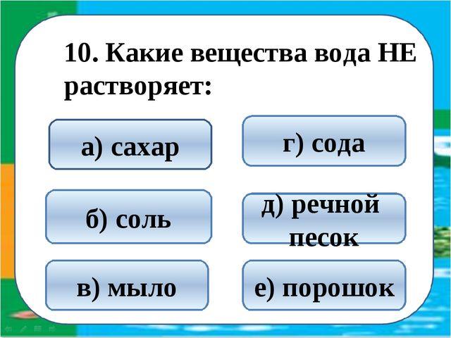 10. Какие вещества вода НЕ растворяет: д) речной песок б) соль а) сахар в) м...