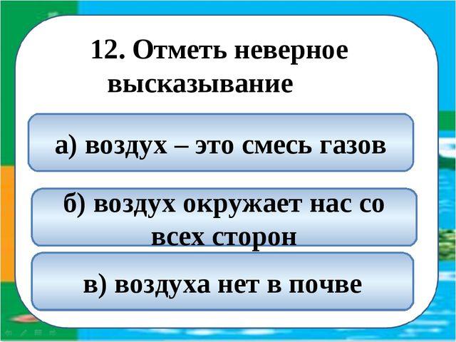 12. Отметь неверное высказывание в) воздуха нет в почве а) воздух – это смесь...