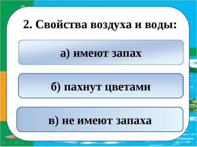 2. Свойства воздуха и воды: в) не имеют запаха б) пахнут цветами