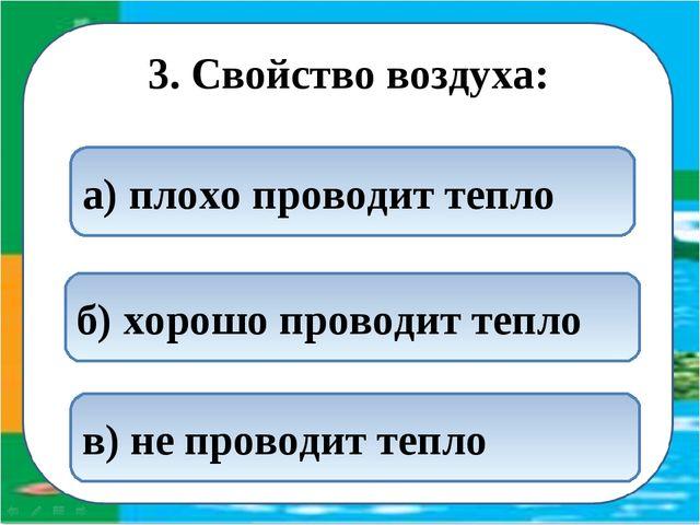 3. Свойство воздуха: а) плохо проводит тепло б) хорошо проводит тепло в) не...