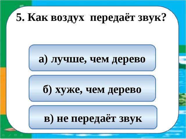 5. Как воздух передаёт звук? б) хуже, чем дерево в) не передаёт звук а) лучш...