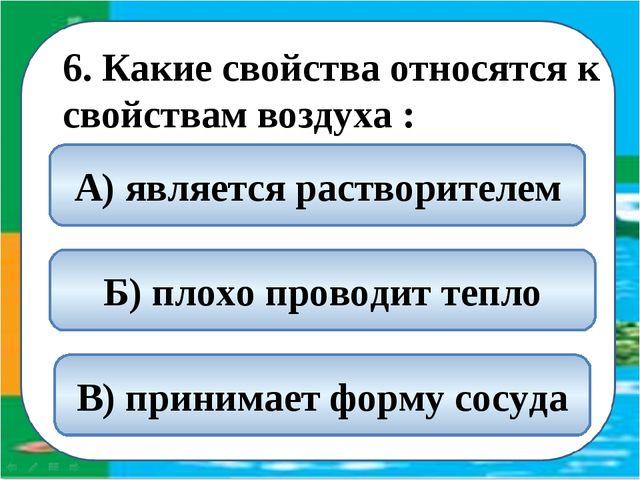 6. Какие свойства относятся к свойствам воздуха : Б) плохо проводит тепло А)...