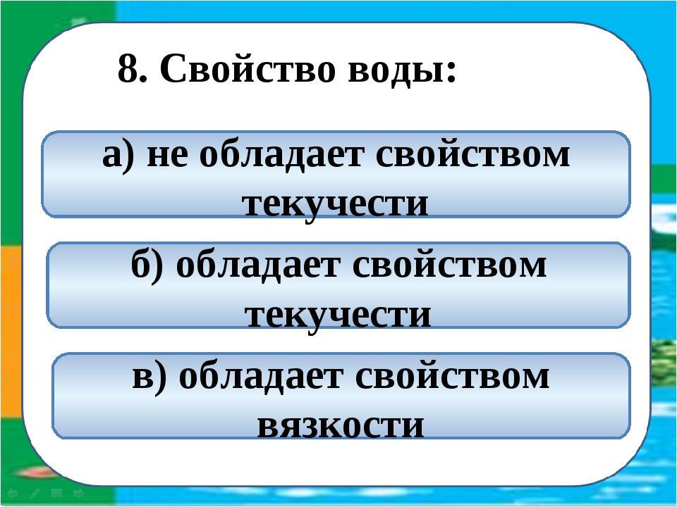 8. Свойство воды: б) обладает свойством текучести а) не обладает свойством т...