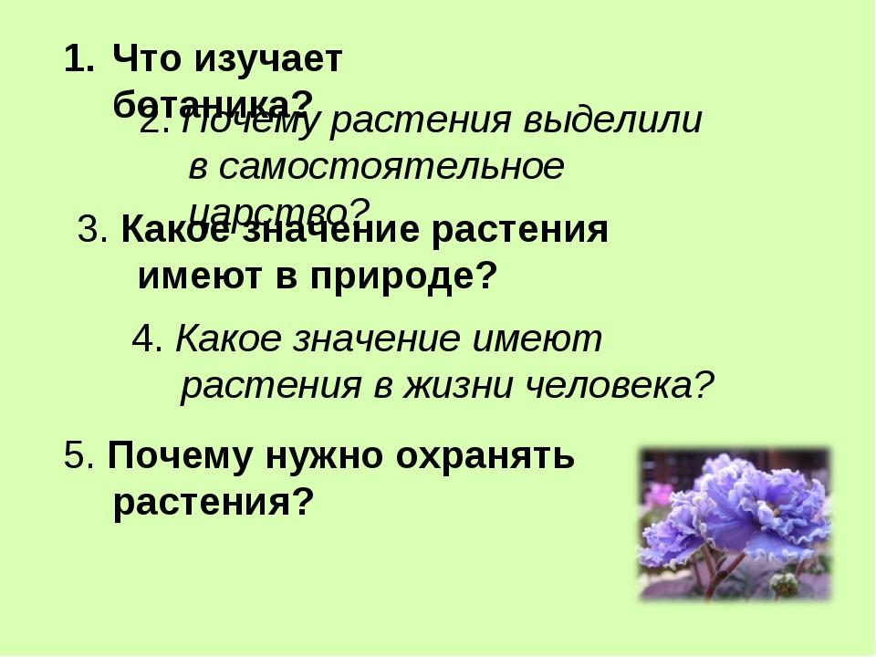 Что изучает ботаника? 2. Почему растения выделили в самостоятельное царство?...