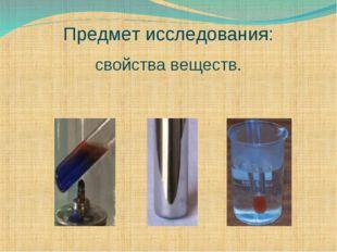 Предмет исследования: свойства веществ.