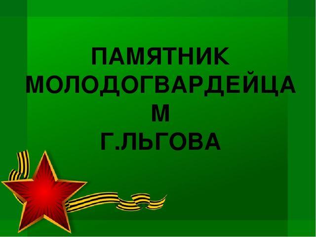 ПАМЯТНИК МОЛОДОГВАРДЕЙЦАМ Г.ЛЬГОВА
