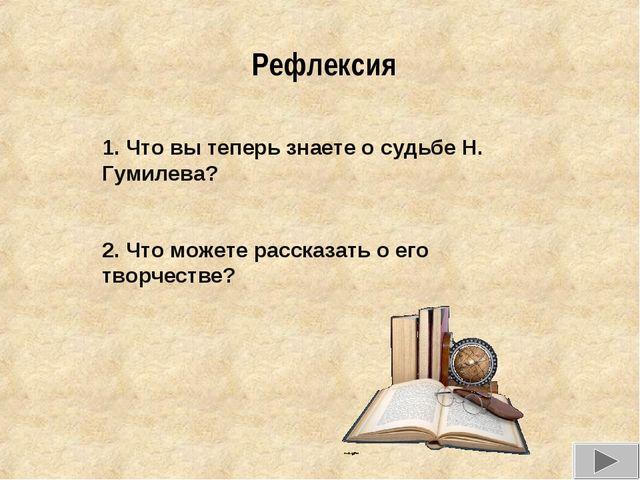 Рефлексия 1. Что вы теперь знаете о судьбе Н. Гумилева? 2. Что можете рассказ...