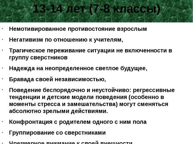 13-14 лет (7-8 классы) Немотивированное противостояние взрослым Негативизм по...