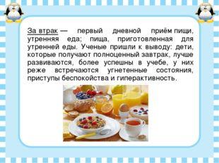 За́втрак— первый дневной приём пищи, утренняя еда; пища, приготовленная для