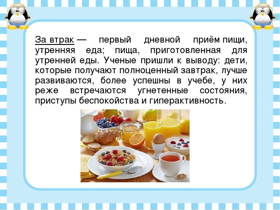 За́втрак— первый дневной приём пищи, утренняя еда; пища, приготовленная для...