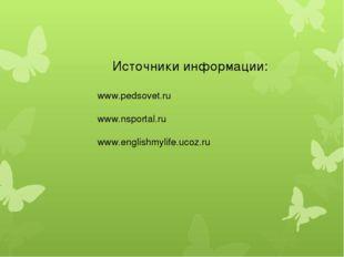 Источники информации: www.pedsovet.ru www.nsportal.ru www.englishmylife.ucoz