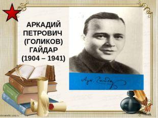 АРКАДИЙ ПЕТРОВИЧ (ГОЛИКОВ) ГАЙДАР (1904 – 1941)