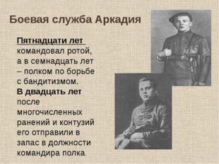 Боевая служба Аркадия Пятнадцати лет командовал ротой, а в семнадцать лет – п