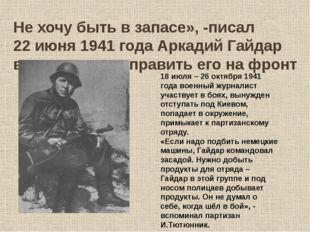 Не хочу быть в запасе», -писал 22 июня 1941 года Аркадий Гайдар в заявлении о