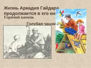 Жизнь Аркадия Гайдара продолжается в его книгах. Горячий камень Голубая чашка