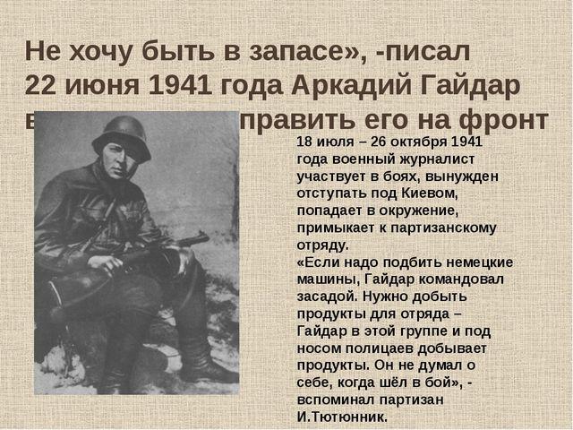 Не хочу быть в запасе», -писал 22 июня 1941 года Аркадий Гайдар в заявлении о...