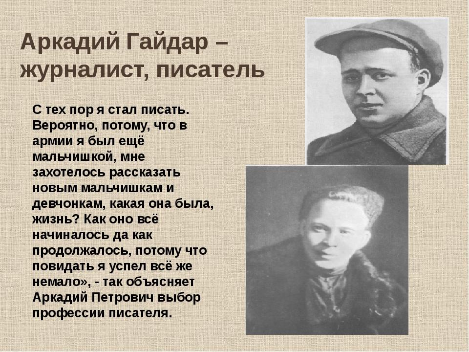 Аркадий Гайдар – журналист, писатель С тех пор я стал писать. Вероятно, потом...